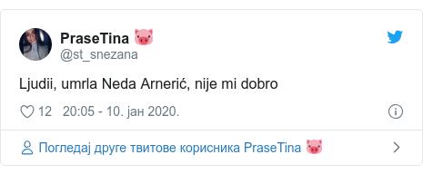 Twitter post by @st_snezana: Ljudii, umrla Neda Arnerić, nije mi dobro
