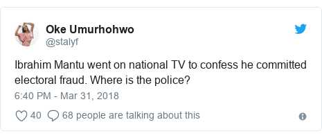 Twitter post by @stalyf: Ibrahim Mantu went on national TV to confess he committed electoral fraud. Where is the police?