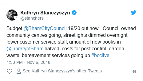 Twitter post by @stanchers: Budget @BhamCityCouncil 19/20 out now - Council-owned community centres going, streetlights dimmed overnight, fewer customer service staff, amount of new books in @LibraryofBham halved, costs for pest control, garden waste, bereavement services going up #bcclive
