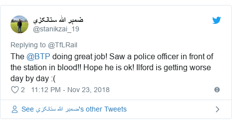 Twitter post by @stanikzai_19: The @BTP doing great job! Saw a police officer in front of the station in blood!! Hope he is ok! Ilford is getting worse day by day  (