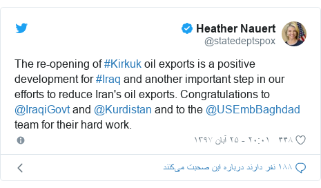 پست توییتر از @statedeptspox: The re-opening of #Kirkuk oil exports is a positive development for #Iraq and another important step in our efforts to reduce Iran's oil exports. Congratulations to @IraqiGovt and @Kurdistan and to the @USEmbBaghdad team for their hard work.