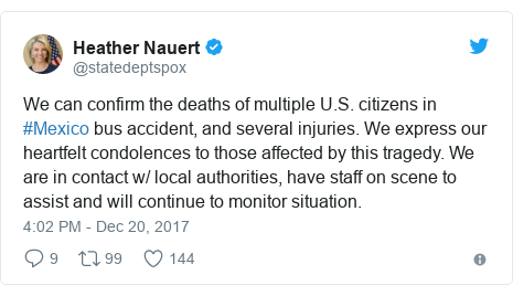 Twitter post by @statedeptspox: We can confirm the deaths of multiple U.S. citizens in #Mexico bus accident, and several injuries. We express our heartfelt condolences to those affected by this tragedy. We are in contact w/ local authorities, have staff on scene to assist and will continue to monitor situation.