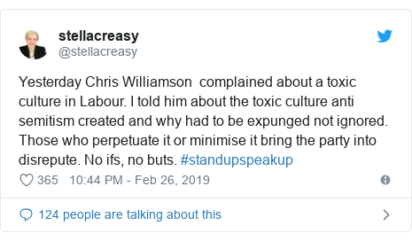 Twitter post by @stellacreasy: Yesterday Chris Williamson  complained about a toxic culture in Labour. I told him about the toxic culture anti semitism created and why had to be expunged not ignored. Those who perpetuate it or minimise it bring the party into disrepute. No ifs, no buts. #standupspeakup