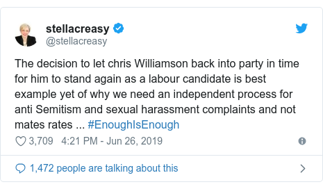Twitter post by @stellacreasy: The decision to let chris Williamson back into party in time for him to stand again as a labour candidate is best example yet of why we need an independent process for anti Semitism and sexual harassment complaints and not mates rates ... #EnoughIsEnough