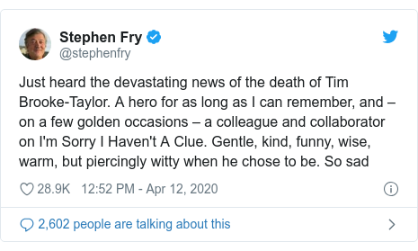 Twitter post by @stephenfry: Just heard the devastating news of the death of Tim Brooke-Taylor. A hero for as long as I can remember, and –on a few golden occasions – a colleague and collaborator on I'm Sorry I Haven't A Clue. Gentle, kind, funny, wise, warm, but piercingly witty when he chose to be. So sad