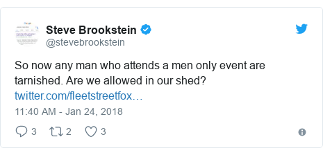 Twitter post by @stevebrookstein: So now any man who attends a men only event are tarnished. Are we allowed in our shed?