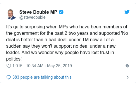 Twitter post by @stevedouble: It's quite surprising when MPs who have been members of the government for the past 2 two years and supported 'No deal is better than a bad deal' under TM now all of a sudden say they won't suppport no deal under a new leader. And we wonder why people have lost trust in politics!