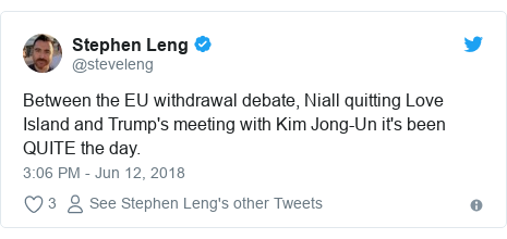 Twitter post by @steveleng: Between the EU withdrawal debate, Niall quitting Love Island and Trump's meeting with Kim Jong-Un it's been QUITE the day.