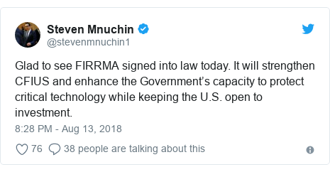 Twitter post by @stevenmnuchin1: Glad to see FIRRMA signed into law today. It will strengthen CFIUS and enhance the Government's capacity to protect critical technology while keeping the U.S. open to investment.