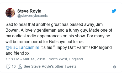 "Twitter post by @steveroylecomic: Sad to hear that another great has passed away, Jim Bowen. A lovely gentleman and a funny guy. Made one of my earliest radio appearances on his show. For many he will be remembered for Bullseye but for us @BBCLancashire it's his ""Happy Daft Farm"" ! RIP legend and friend xx"