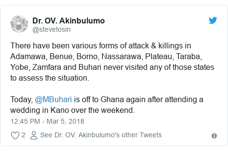 Twitter post by @stevetosin: There have been various forms of attack & killings in Adamawa, Benue, Borno, Nassarawa, Plateau, Taraba, Yobe, Zamfara and Buhari never visited any of those states to assess the situation.Today, @MBuhari is off to Ghana again after attending a wedding in Kano over the weekend.