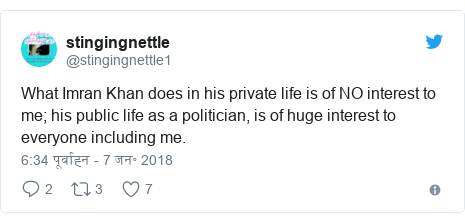 ट्विटर पोस्ट @stingingnettle1: What Imran Khan does in his private life is of NO interest to me; his public life as a politician, is of huge interest to everyone including me.