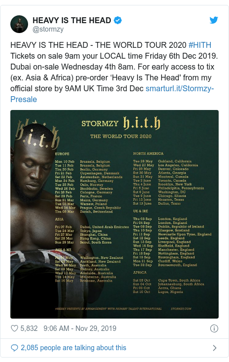 Twitter post by @stormzy: HEAVY IS THE HEAD - THE WORLD TOUR 2020 #HITHTickets on sale 9am your LOCAL time Friday 6th Dec 2019. Dubai on-sale Wednesday 4th 8am. For early access to tix (ex. Asia & Africa) pre-order 'Heavy Is The Head' from my official store by 9AM UK Time 3rd Dec