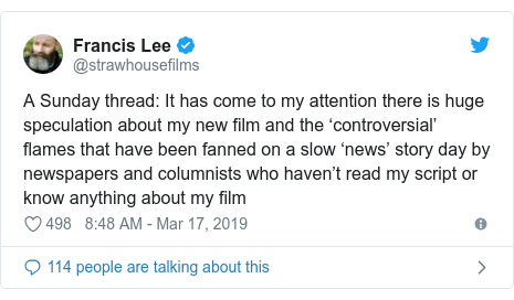 Twitter post by @strawhousefilms: A Sunday thread  It has come to my attention there is huge speculation about my new film and the 'controversial' flames that have been fanned on a slow 'news' story day by newspapers and columnists who haven't read my script or know anything about my film