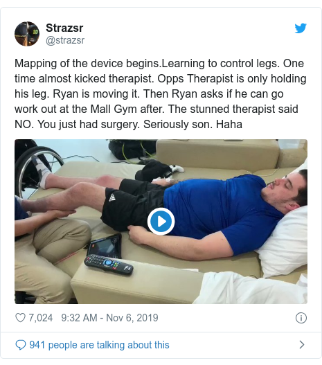 Twitter post by @strazsr: Mapping of the device begins.Learning to control legs. One time almost kicked therapist. Opps Therapist is only holding his leg. Ryan is moving it. Then Ryan asks if he can go work out at the Mall Gym after. The stunned therapist said NO. You just had surgery. Seriously son. Haha