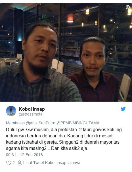 Twitter pesan oleh @stressmetal: Dulur gw. Gw muslim, dia protestan. 2 taun gowes keliling indonesia berdua dengan dia. Kadang tidur di mesjid, kadang istirahat di gereja. Singgah2 di daerah mayoritas agama kita masing2... Dan kita asik2 aja..
