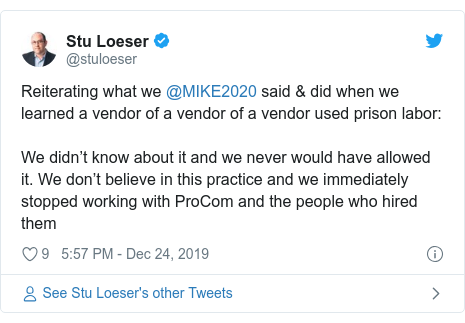 Twitter post by @stuloeser: Reiterating what we @MIKE2020 said & did when we learned a vendor of a vendor of a vendor used prison labor We didn't know about it and we never would have allowed it. We don't believe in this practice and we immediately stopped working with ProCom and the people who hired them