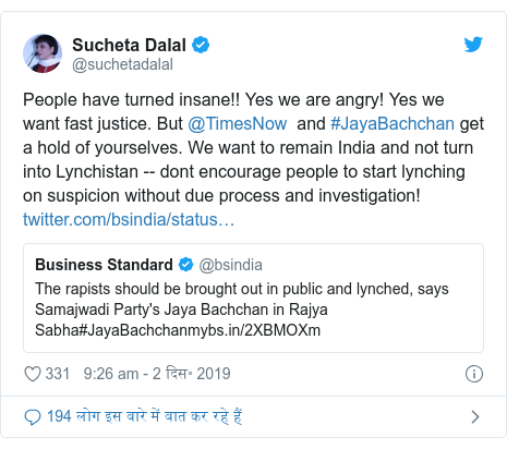 ट्विटर पोस्ट @suchetadalal: People have turned insane!! Yes we are angry! Yes we want fast justice. But @TimesNow  and #JayaBachchan get a hold of yourselves. We want to remain India and not turn into Lynchistan -- dont encourage people to start lynching on suspicion without due process and investigation!