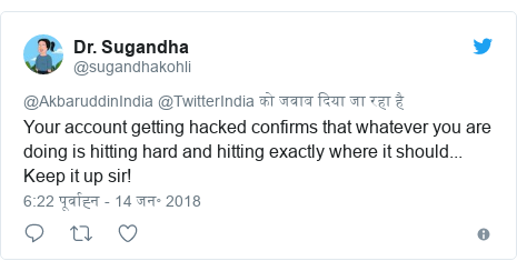 ट्विटर पोस्ट @sugandhakohli: Your account getting hacked confirms that whatever you are doing is hitting hard and hitting exactly where it should... Keep it up sir!