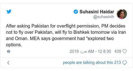 "ٹوئٹر پوسٹس @suhasinih کے حساب سے: After asking Pakistan for overflight permission, PM decides not to fly over Pakistan, will fly to Bishkek tomorrow via Iran and Oman. MEA says government had ""explored two options."