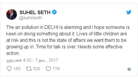 டுவிட்டர் இவரது பதிவு @suhelseth: The air pollution in DELHI is alarming and I hope someone is keen on doing something about it. Lives of little children are at risk and this is not the state of affairs we want them to be growing up in. Time for talk is over. Needs some effective action.