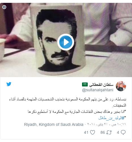 """تويتر رسالة بعث بها @sultanalqahtani: ببساطة، رد على من يتهم الحكومة السعودية بتعذيب الشخصيات المتهمة بالفساد أثناء التحقيقات.""""انا بخير وهناك بعض النقاشات الجارية مع الحكومة لا أستطيع ذكرها  """"#الوليد_بن_طلال"""