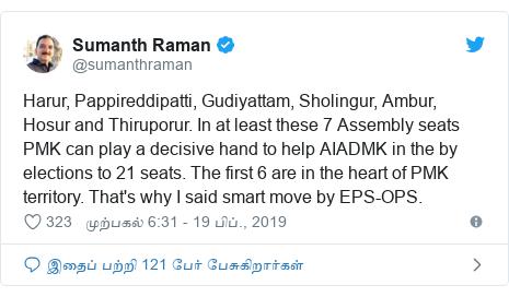 டுவிட்டர் இவரது பதிவு @sumanthraman: Harur, Pappireddipatti, Gudiyattam, Sholingur, Ambur, Hosur and Thiruporur. In at least these 7 Assembly seats PMK can play a decisive hand to help AIADMK in the by elections to 21 seats. The first 6 are in the heart of PMK territory. That's why I said smart move by EPS-OPS.