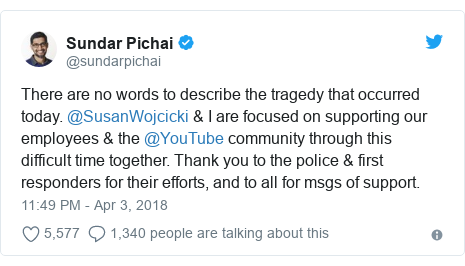 Twitter post by @sundarpichai: There are no words to describe the tragedy that occurred today. @SusanWojcicki & I are focused on supporting our employees & the @YouTube community through this difficult time together. Thank you to the police & first responders for their efforts, and to all for msgs of support.