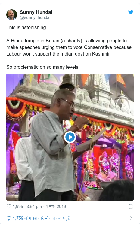 ट्विटर पोस्ट @sunny_hundal: This is astonishing.A Hindu temple in Britain (a charity) is allowing people to make speeches urging them to vote Conservative because Labour won't support the Indian govt on Kashmir. So problematic on so many levels