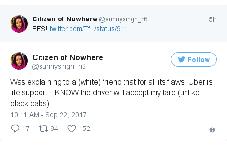 Twitter post by @sunnysingh_n6: Was explaining to a (white) friend that for all its flaws, Uber is life support. I KNOW the driver will accept my fare (unlike black cabs)