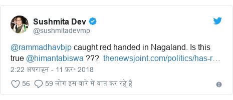 ट्विटर पोस्ट @sushmitadevmp: @rammadhavbjp caught red handed in Nagaland. Is this true @himantabiswa ???