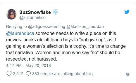 "Twitter post by @suzannekco: @laurenduca someone needs to write a piece on this. movies, books etc all teach boys to ""not give up"", as if gaining a woman's affection is a trophy. It's time to change that narrative. Women and men who say ""no"" should be respected, not harassed."