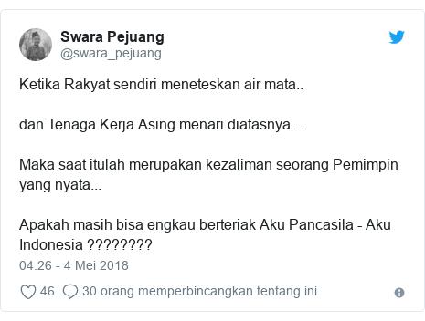 Twitter pesan oleh @swara_pejuang: Ketika Rakyat sendiri meneteskan air mata..dan Tenaga Kerja Asing menari diatasnya...Maka saat itulah merupakan kezaliman seorang Pemimpin yang nyata...Apakah masih bisa engkau berteriak Aku Pancasila - Aku Indonesia ????????