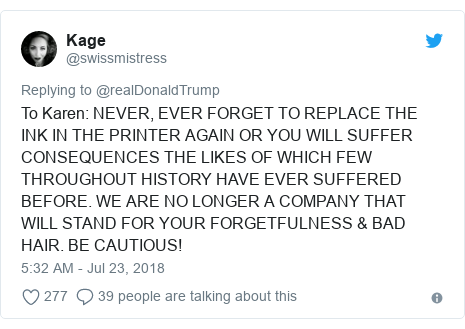 Twitter post by @swissmistress: To Karen  NEVER, EVER FORGET TO REPLACE THE INK IN THE PRINTER AGAIN OR YOU WILL SUFFER CONSEQUENCES THE LIKES OF WHICH FEW THROUGHOUT HISTORY HAVE EVER SUFFERED BEFORE. WE ARE NO LONGER A COMPANY THAT WILL STAND FOR YOUR FORGETFULNESS & BAD HAIR. BE CAUTIOUS!