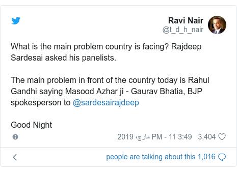 ٹوئٹر پوسٹس @t_d_h_nair کے حساب سے: What is the main problem country is facing? Rajdeep Sardesai asked his panelists.The main problem in front of the country today is Rahul Gandhi saying Masood Azhar ji - Gaurav Bhatia, BJP spokesperson to @sardesairajdeep Good Night