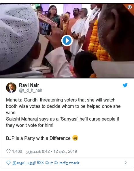 டுவிட்டர் இவரது பதிவு @t_d_h_nair: Maneka Gandhi threatening voters that she will watch booth wise votes to decide whom to be helped once she wins.Sakshi Maharaj says as a 'Sanyasi' he'll curse people if they won't vote for him!BJP is a Party with a Difference 😁