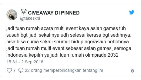 Twitter pesan oleh @takesxhi: jadi tuan rumah acara multi event kaya asian games tuh susah bgt, jadi sekalinya udh selesai kerasa bgt sedihnya. bisa bisa cuma sekali seumur hidup ngerasain hebohnya jadi tuan rumah multi event sebesar asian games, semoga indonesia kepilih ya jadi tuan rumah olimpiade 2032