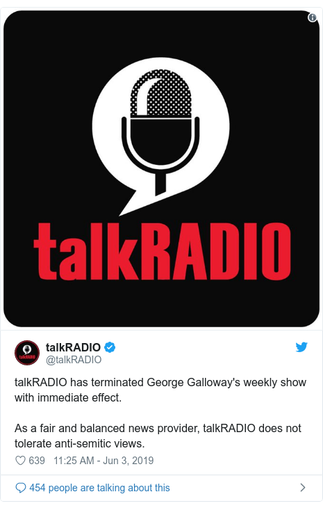 Twitter post by @talkRADIO: talkRADIO has terminated George Galloway's weekly show with immediate effect.As a fair and balanced news provider, talkRADIO does not tolerate anti-semitic views.
