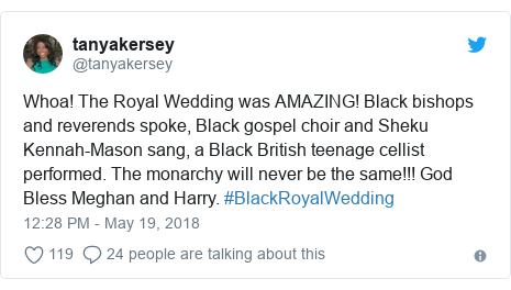 Twitter post by @tanyakersey: Whoa! The Royal Wedding was AMAZING! Black bishops and reverends spoke, Black gospel choir and Sheku Kennah-Mason sang, a Black British teenage cellist performed. The monarchy will never be the same!!! God Bless Meghan and Harry. #BlackRoyalWedding