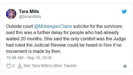 Twitter post by @taramillstv: Outside court @MckeeganClaire solicitor for the survivors said this was a further delay for people who had already waited 20 months. She said the only comfort was the Judge had ruled the Judicial Review could be heard in Nov if no movement is made by then.