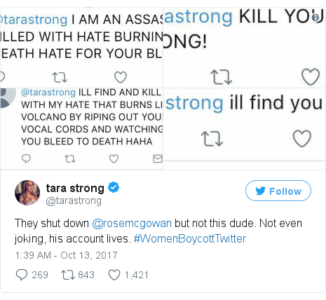 Twitter post by @tarastrong: They shut down @rosemcgowan but not this dude. Not even joking, his account lives. #WomenBoycottTwitter