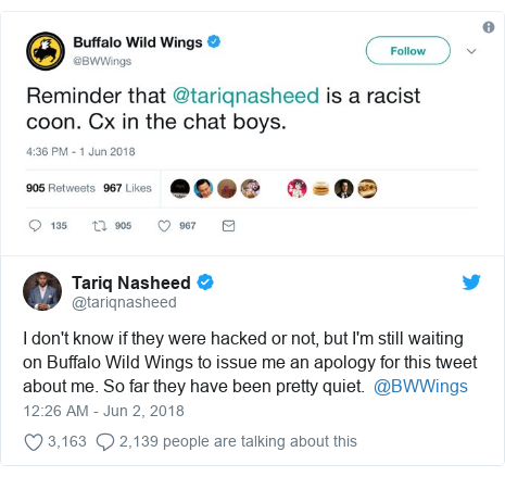 Twitter post by @tariqnasheed: I don't know if they were hacked or not, but I'm still waiting on Buffalo Wild Wings to issue me an apology for this tweet about me. So far they have been pretty quiet.  @BWWings