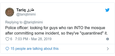 "Twitter post by @tariqtimimi: Police officer  looking for guys who ran INTO the mosque after committing some incident, so they've ""quarantined"" it."