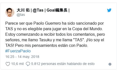 """Publicación de Twitter por @tas: Parece ser que Paolo Guerrero ha sido sancionado por TAS y no es elegible para jugar en la Copa del Mundo. Estoy comenzando a recibir todos los comentarios, pero señores, me llamo Tasuku y me llama """"TAS"""". ¡No soy el TAS! Pero mis pensamientos están con Paolo. #FuerzaPaolo"""