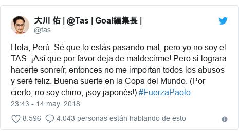 Publicación de Twitter por @tas: Hola, Perú. Sé que lo estás pasando mal, pero yo no soy el TAS. ¡Así que por favor deja de maldecirme! Pero si lograra hacerte sonreír, entonces no me importan todos los abusos y seré feliz. Buena suerte en la Copa del Mundo. (Por cierto, no soy chino, ¡soy japonés!) #FuerzaPaolo