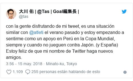 Publicación de Twitter por @tas: con la gente disfrutando de mi tweet, es una situación similar con @atleti el verano pasado y estoy empezando a sentirme como un apoyo en Perú en la Copa Mundial, siempre y cuando no jueguen contra Japón. (y España) Estoy feliz de que mi nombre de Twitter haga nuevos amigos.