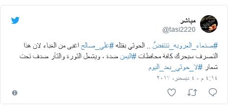 تويتر رسالة بعث بها @tasi2220: #صنعاء_العروبه_تنتفضٌ .. الحوثي بقتله #علي_صالح  اغبى من الغباء لان هذا التصرف سيحرك كافة محافظات #اليمن ضدة ، ويشعل الثورة والثأر ضدف تحت شعار #لا_حوثي_بعد_اليوم