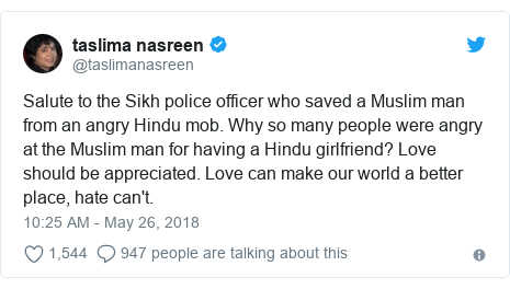 Twitter post by @taslimanasreen: Salute to the Sikh police officer who saved a Muslim man from an angry Hindu mob. Why so many people were angry at the Muslim man for having a Hindu girlfriend? Love should be appreciated. Love can make our world a better place, hate can't.
