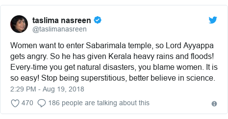 Twitter post by @taslimanasreen: Women want to enter Sabarimala temple, so Lord Ayyappa gets angry. So he has given Kerala heavy rains and floods!  Every-time you get natural disasters, you blame women. It is so easy! Stop being superstitious, better believe in science.