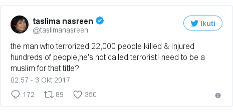 Twitter pesan oleh @taslimanasreen: the man who terrorized 22,000 people,killed & injured hundreds of people,he's not called terrorist! need to be a muslim for that title?